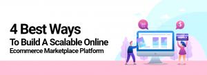 4 Best Ways to Build a Scalable Online Ecommerce Marketplace Platform