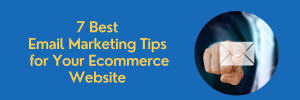 7 Best Email Marketing Tips for Your Ecommerce Website