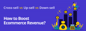 Cross-sell vs. Upsell vs. Down-sell: How to Boost Ecommerce Revenue?