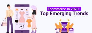 Ecommerce in 2020: Top Emerging Trends You Need to Consider