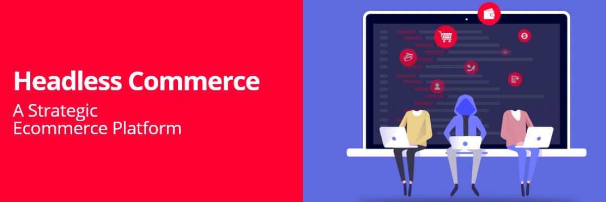 Headless Commerce: A Strategic Ecommerce Platform
