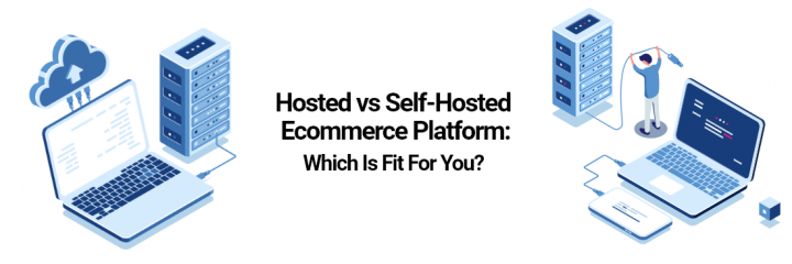 Hosted Vs Self-Hosted Ecommerce Platform: Which Is Fit for You?