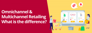 Omnichannel & Multichannel Retailing: What is the difference?
