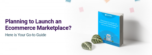 Planning to Launch a Multivendor Ecommerce Marketplace? Here is Your Go-to Guide