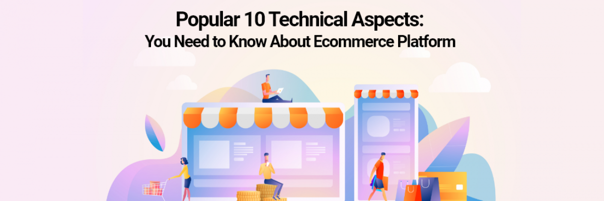 Popular 10 Technical Aspects: You Need to Know about Ecommerce Platform