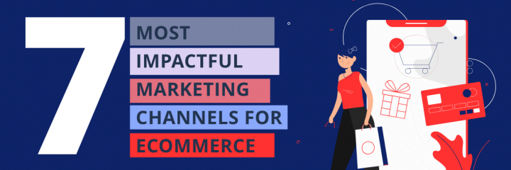 The 7 Most Impactful Marketing Channels for Ecommerce