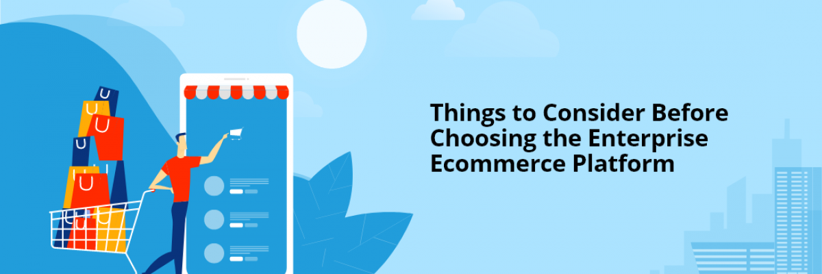 Things to Consider Before Choosing the Enterprise Ecommerce Platform