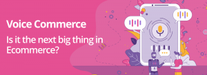 Voice Commerce: Is it the next big thing in Ecommerce?